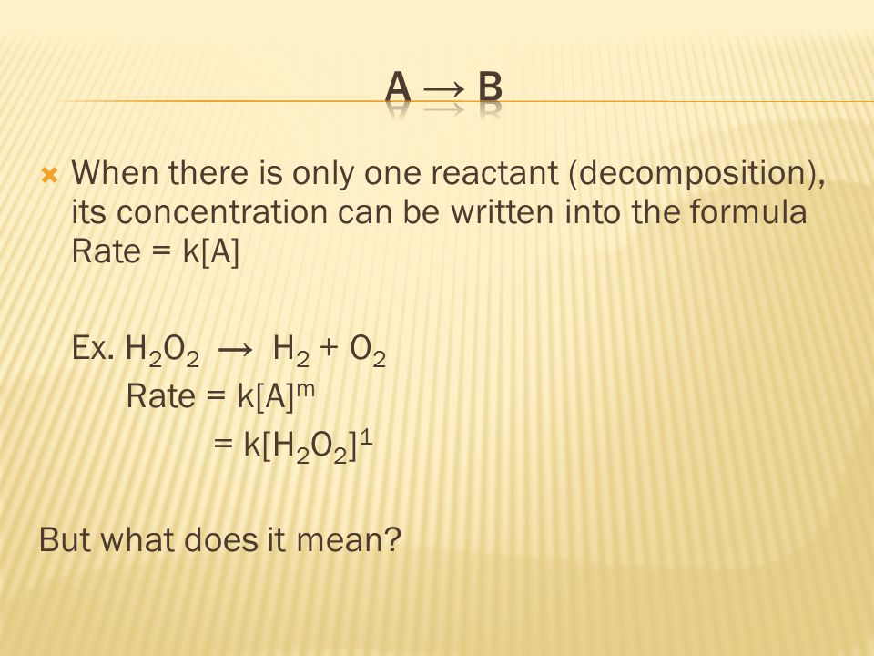 A → B When there is only one reactant (decomposition), its concentration can be written into the formula Rate = k[A]